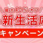 2018年 新生活応援フェア MAX40%OFF!!